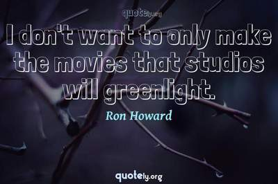 Photo Quote of I don't want to only make the movies that studios will greenlight.