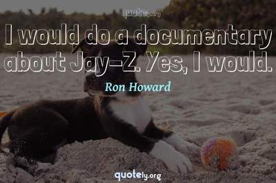 Photo Quote of I would do a documentary about Jay-Z. Yes, I would.