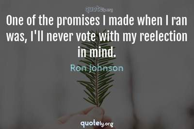 Photo Quote of One of the promises I made when I ran was, I'll never vote with my reelection in mind.
