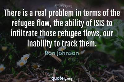 Photo Quote of There is a real problem in terms of the refugee flow, the ability of ISIS to infiltrate those refugee flows, our inability to track them.