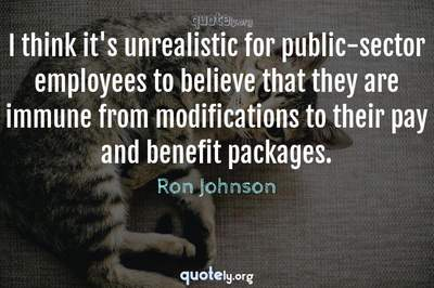 Photo Quote of I think it's unrealistic for public-sector employees to believe that they are immune from modifications to their pay and benefit packages.