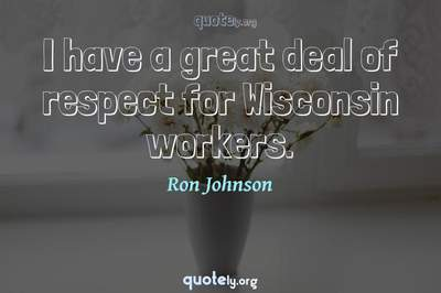 Photo Quote of I have a great deal of respect for Wisconsin workers.
