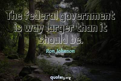 Photo Quote of The federal government is way larger than it should be.