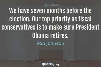 Photo Quote of We have seven months before the election. Our top priority as fiscal conservatives is to make sure President Obama retires.