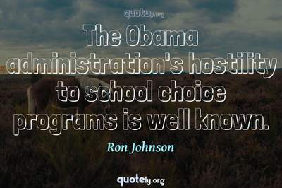 Photo Quote of The Obama administration's hostility to school choice programs is well known.