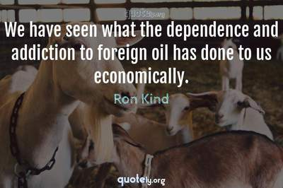 Photo Quote of We have seen what the dependence and addiction to foreign oil has done to us economically.