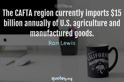 Photo Quote of The CAFTA region currently imports $15 billion annually of U.S. agriculture and manufactured goods.