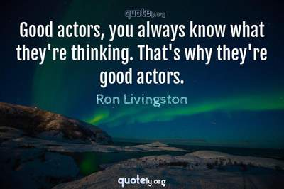 Photo Quote of Good actors, you always know what they're thinking. That's why they're good actors.