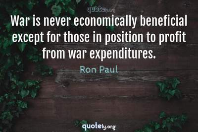 Photo Quote of War is never economically beneficial except for those in position to profit from war expenditures.
