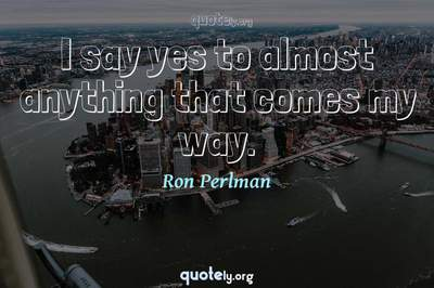 Photo Quote of I say yes to almost anything that comes my way.