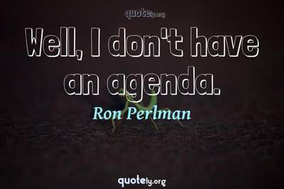 Photo Quote of Well, I don't have an agenda.