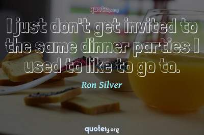 Photo Quote of I just don't get invited to the same dinner parties I used to like to go to.