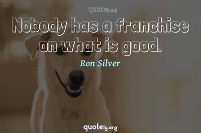Photo Quote of Nobody has a franchise on what is good.