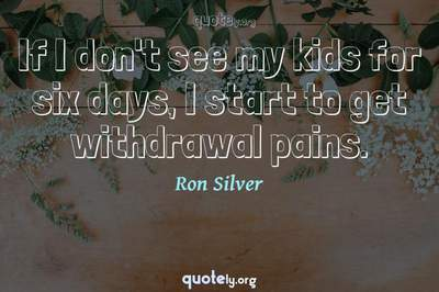 Photo Quote of If I don't see my kids for six days, I start to get withdrawal pains.