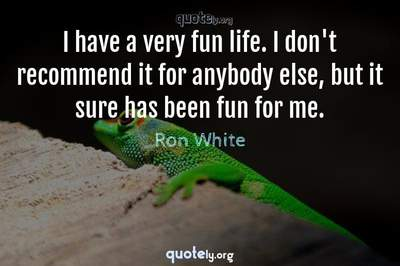 Photo Quote of I have a very fun life. I don't recommend it for anybody else, but it sure has been fun for me.