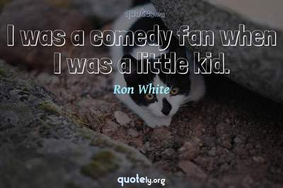 Photo Quote of I was a comedy fan when I was a little kid.