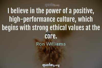 Photo Quote of I believe in the power of a positive, high-performance culture, which begins with strong ethical values at the core.