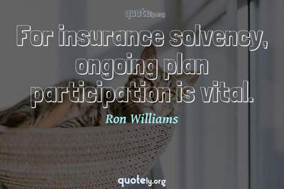 Photo Quote of For insurance solvency, ongoing plan participation is vital.
