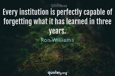 Photo Quote of Every institution is perfectly capable of forgetting what it has learned in three years.