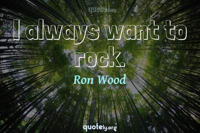 Photo Quote of I always want to rock.