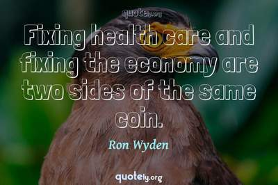 Photo Quote of Fixing health care and fixing the economy are two sides of the same coin.