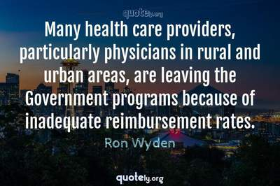 Photo Quote of Many health care providers, particularly physicians in rural and urban areas, are leaving the Government programs because of inadequate reimbursement rates.