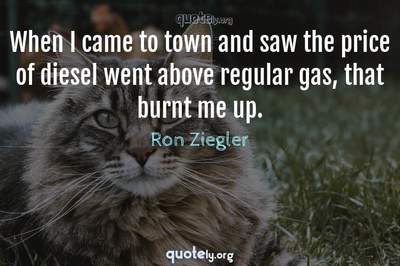 Photo Quote of When I came to town and saw the price of diesel went above regular gas, that burnt me up.