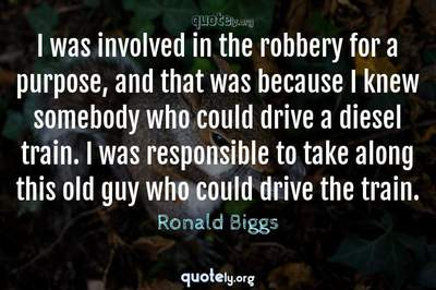 Photo Quote of I was involved in the robbery for a purpose, and that was because I knew somebody who could drive a diesel train. I was responsible to take along this old guy who could drive the train.