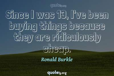 Photo Quote of Since I was 13, I've been buying things because they are ridiculously cheap.