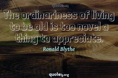 Photo Quote of The ordinariness of living to be old is too novel a thing to appreciate.