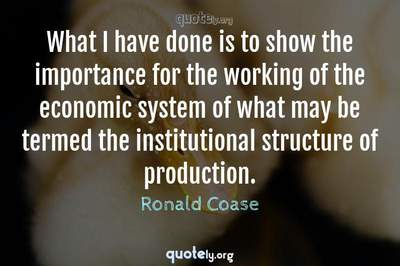 Photo Quote of What I have done is to show the importance for the working of the economic system of what may be termed the institutional structure of production.