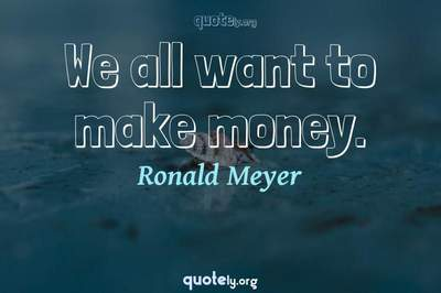 Photo Quote of We all want to make money.