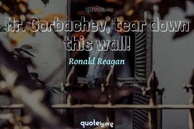 Photo Quote of Mr. Gorbachev, tear down this wall!