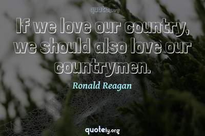 Photo Quote of If we love our country, we should also love our countrymen.