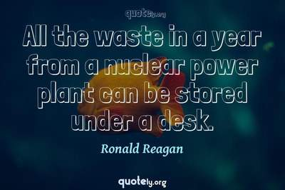 Photo Quote of All the waste in a year from a nuclear power plant can be stored under a desk.