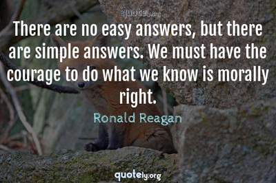 Photo Quote of There are no easy answers, but there are simple answers. We must have the courage to do what we know is morally right.