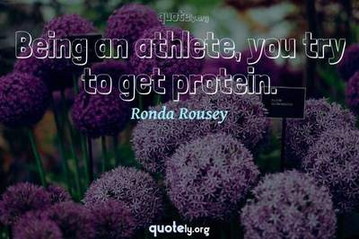 Photo Quote of Being an athlete, you try to get protein.