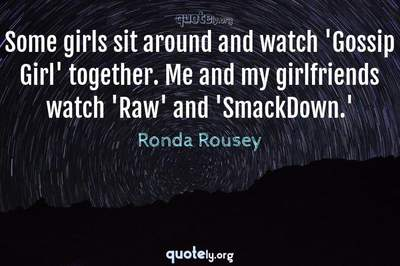Photo Quote of Some girls sit around and watch 'Gossip Girl' together. Me and my girlfriends watch 'Raw' and 'SmackDown.'