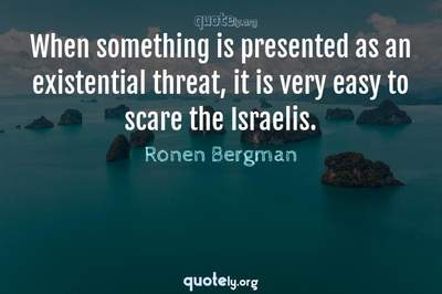 Photo Quote of When something is presented as an existential threat, it is very easy to scare the Israelis.