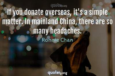 Photo Quote of If you donate overseas, it's a simple matter. In mainland China, there are so many headaches.