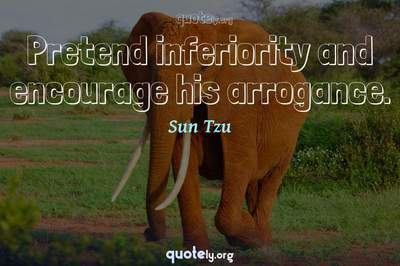 Photo Quote of Pretend inferiority and encourage his arrogance.