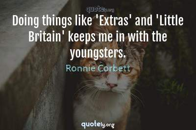 Photo Quote of Doing things like 'Extras' and 'Little Britain' keeps me in with the youngsters.