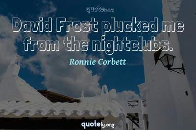 Photo Quote of David Frost plucked me from the nightclubs.