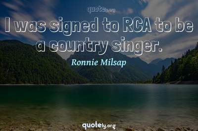Photo Quote of I was signed to RCA to be a country singer.