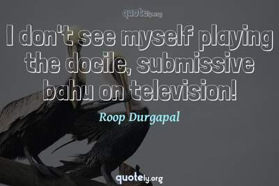 Photo Quote of I don't see myself playing the docile, submissive bahu on television!