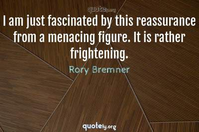 Photo Quote of I am just fascinated by this reassurance from a menacing figure. It is rather frightening.