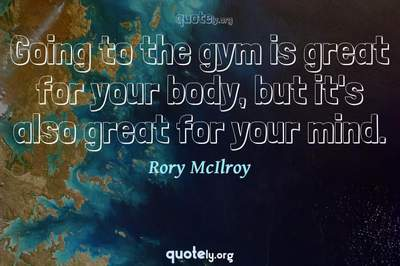 Photo Quote of Going to the gym is great for your body, but it's also great for your mind.