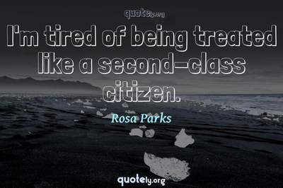 Photo Quote of I'm tired of being treated like a second-class citizen.