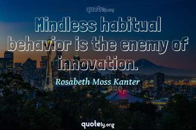 Photo Quote of Mindless habitual behavior is the enemy of innovation.