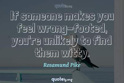 Photo Quote of If someone makes you feel wrong-footed, you're unlikely to find them witty.